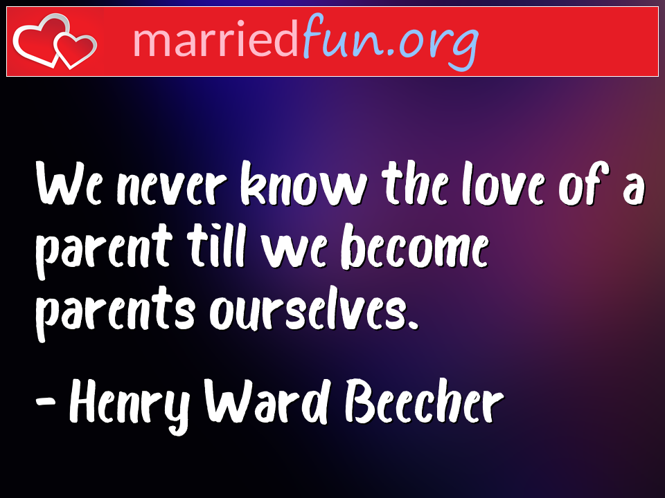 Henry Ward Beecher Quote - We never know the love of a parent till we become ...
