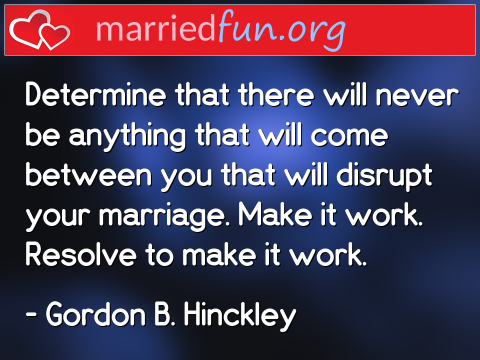 Marriage Quote by Gordon B. Hinckley - Determine that there will never be ...
