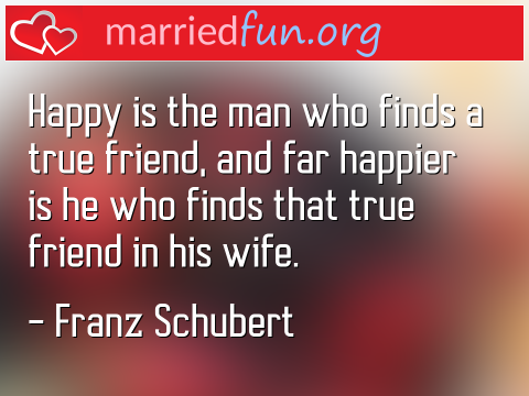 Marriage Quote by Franz Schubert - Happy is the man who finds a true ...