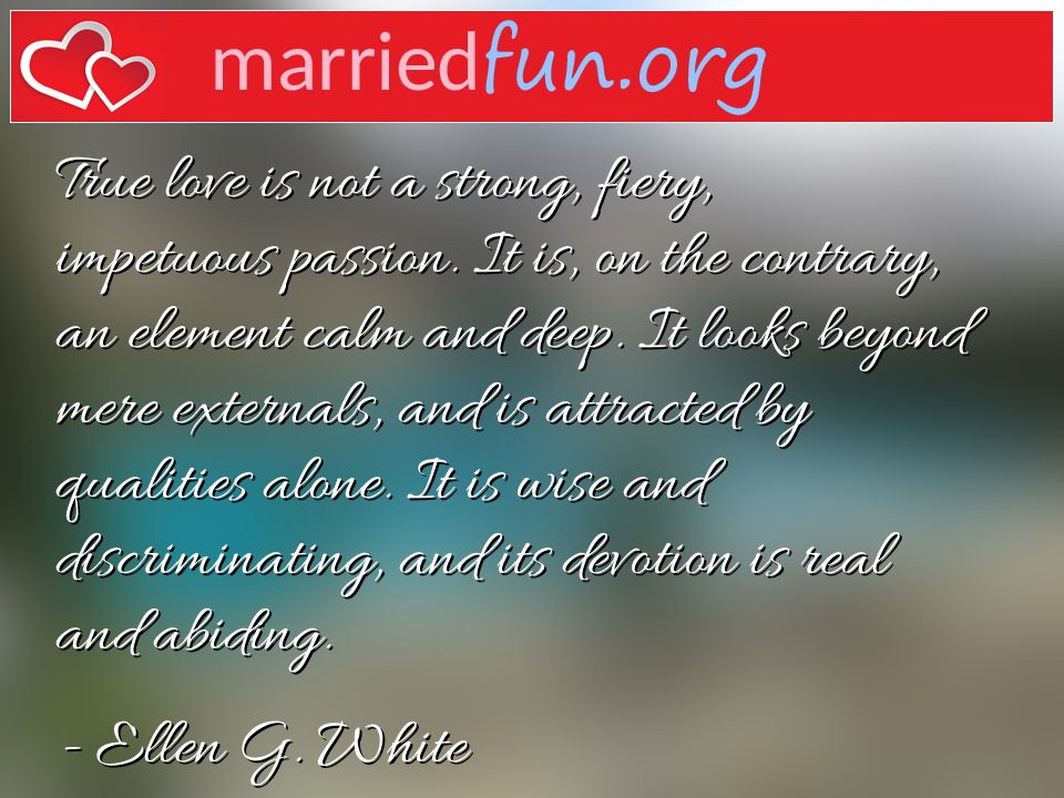 Ellen G. White Quote - True love is not a strong, fiery, impetuous ...