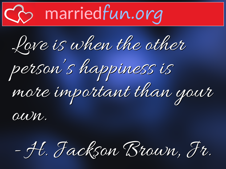 H. Jackson Brown, Jr. Quote - Love is when the other person's happiness is more ...