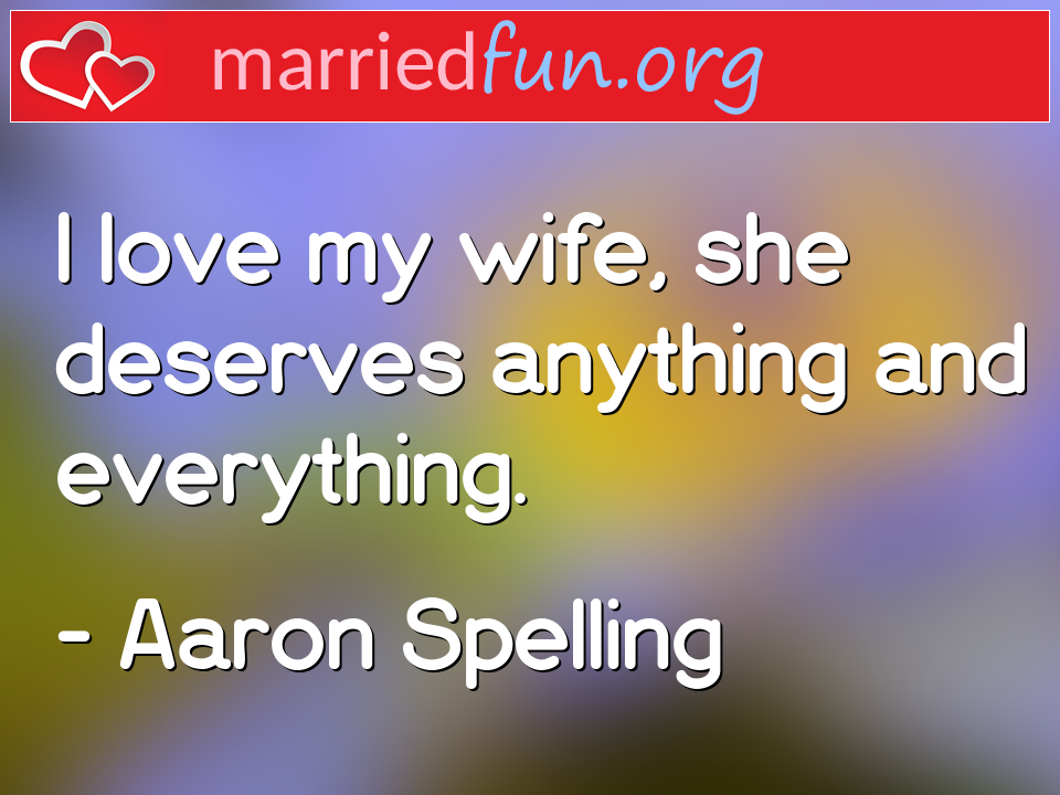 Aaron Spelling Quote - I love my wife, she deserves anything and ...