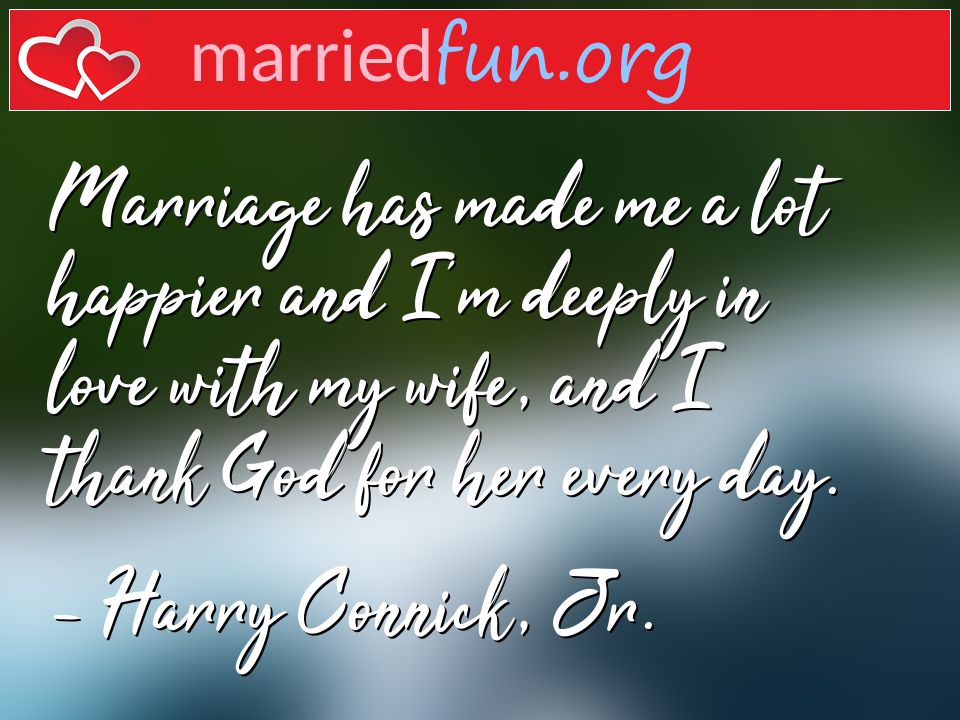 Harry Connick, Jr. Quote - Marriage has made me a lot happier and I'm deeply ...