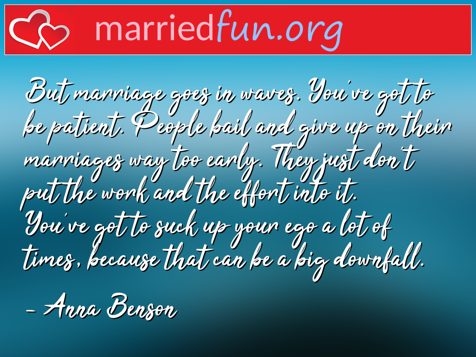 Anna Benson Quote - But marriage goes in waves. You've got to be ...