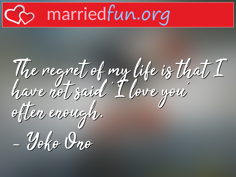 Yoko Ono Quote - The regret of my life is that I have not said 'I ...
