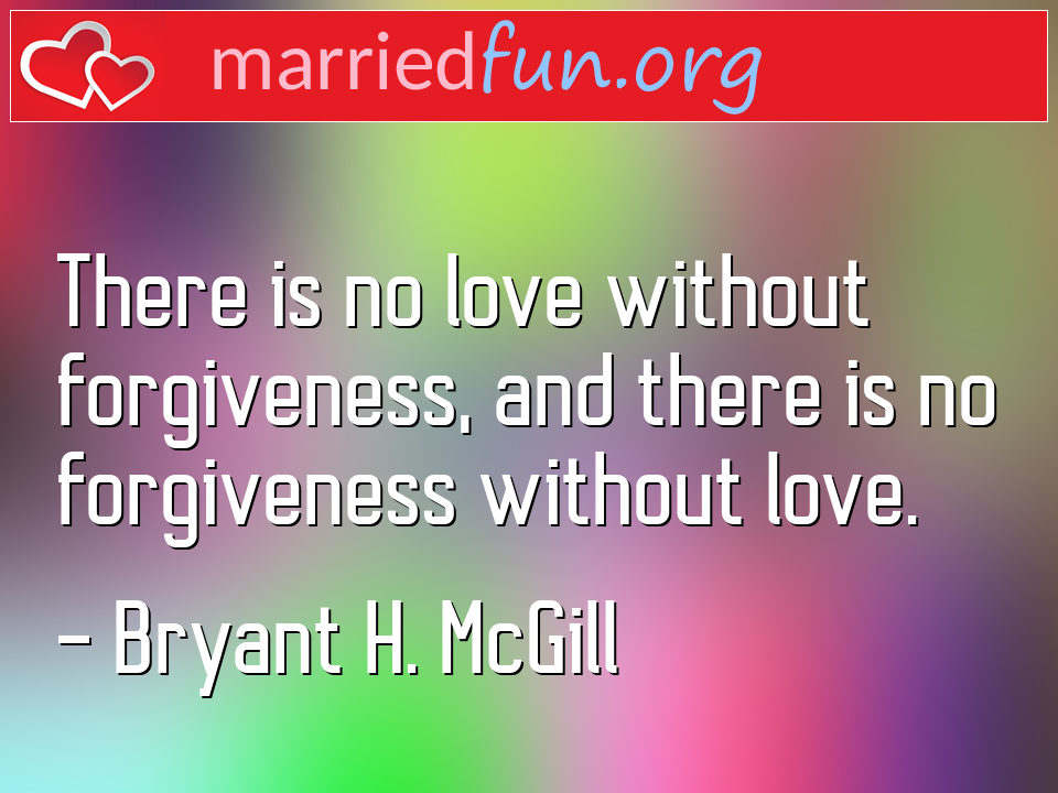 Bryant H. McGill Quote - There is no love without forgiveness, and there ...