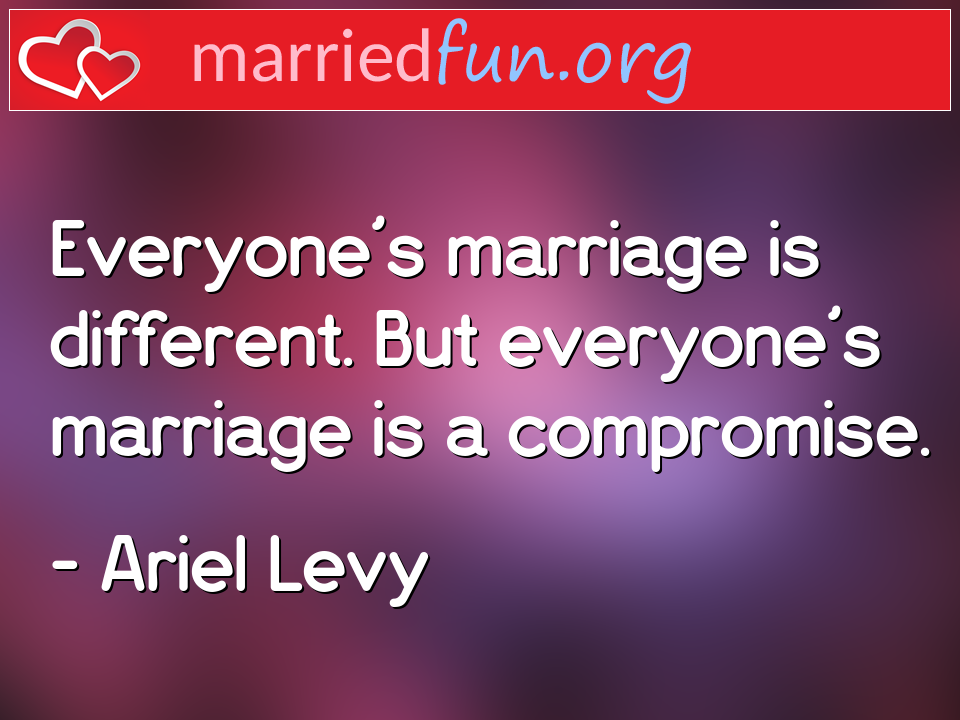 Ariel Levy Quote - Everyone's marriage is different. But everyone's ...