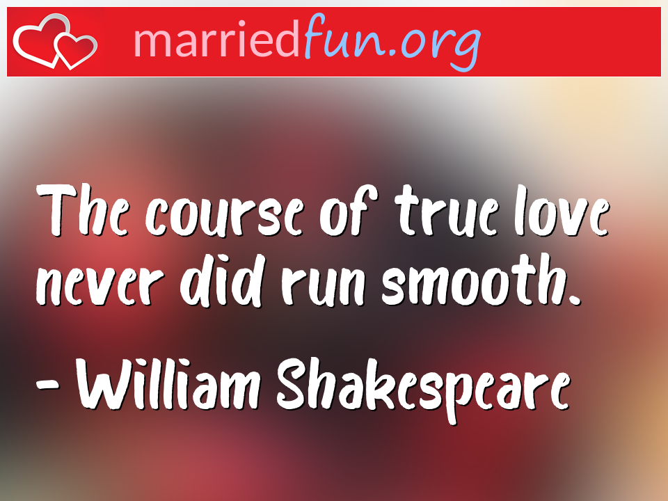 William Shakespeare Quote - The course of true love never did run smooth.
