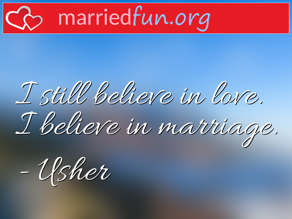 Usher Quote - I still believe in love. I believe in marriage.