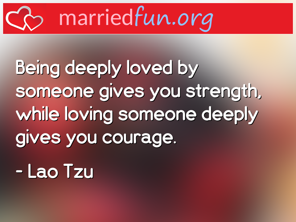 Lao Tzu Quote - Being deeply loved by someone gives you strength, ...