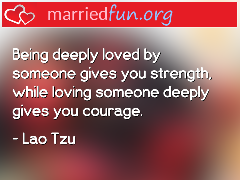 Love Quote by Lao Tzu - Being deeply loved by someone gives you ...