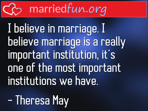 Marriage Quote by Theresa May - I believe in marriage. I believe ...