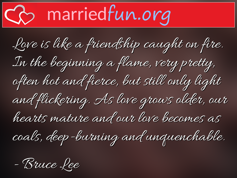 Bruce Lee Quote - Love is like a friendship caught on fire. In the ...