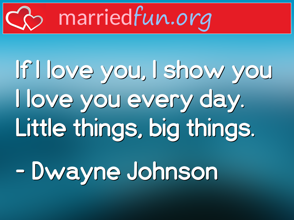 Dwayne Johnson Quote - If I love you, I show you I love you every day. ...