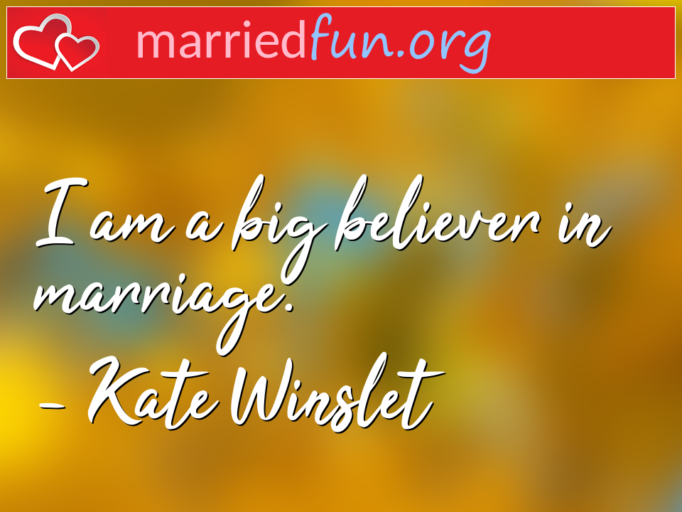 Kate Winslet Quote - I am a big believer in marriage.