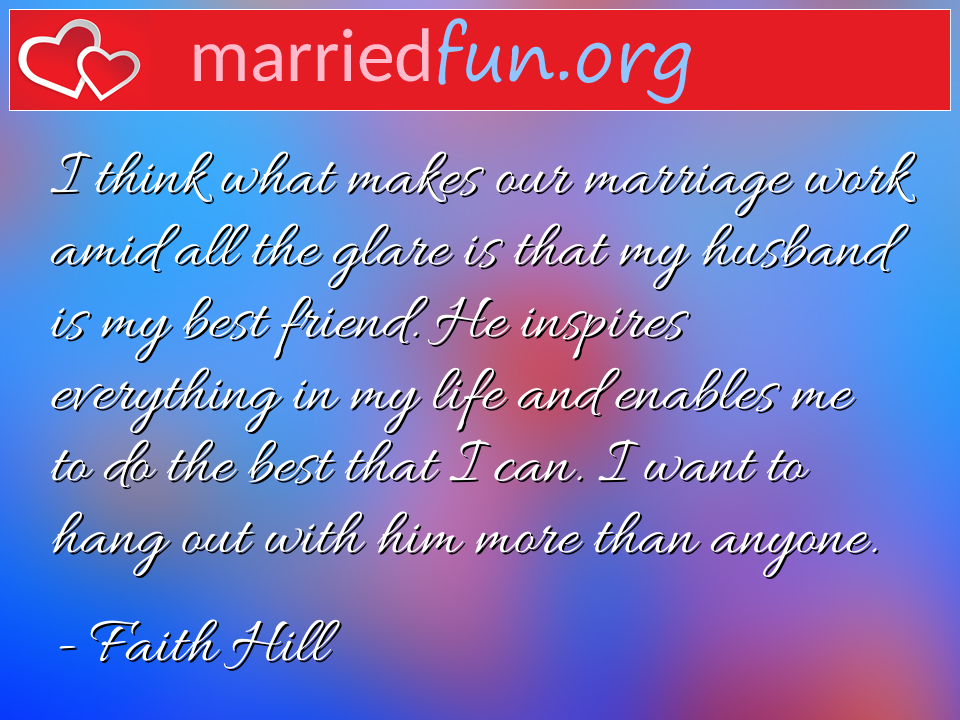 Faith Hill Quote - I think what makes our marriage work amid all the ...
