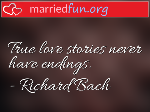 Love Quote by Richard Bach - True love stories never have endings.