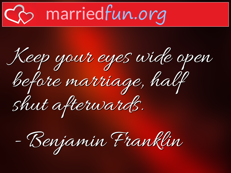 Benjamin Franklin Quote - Keep your eyes wide open before marriage, half ...