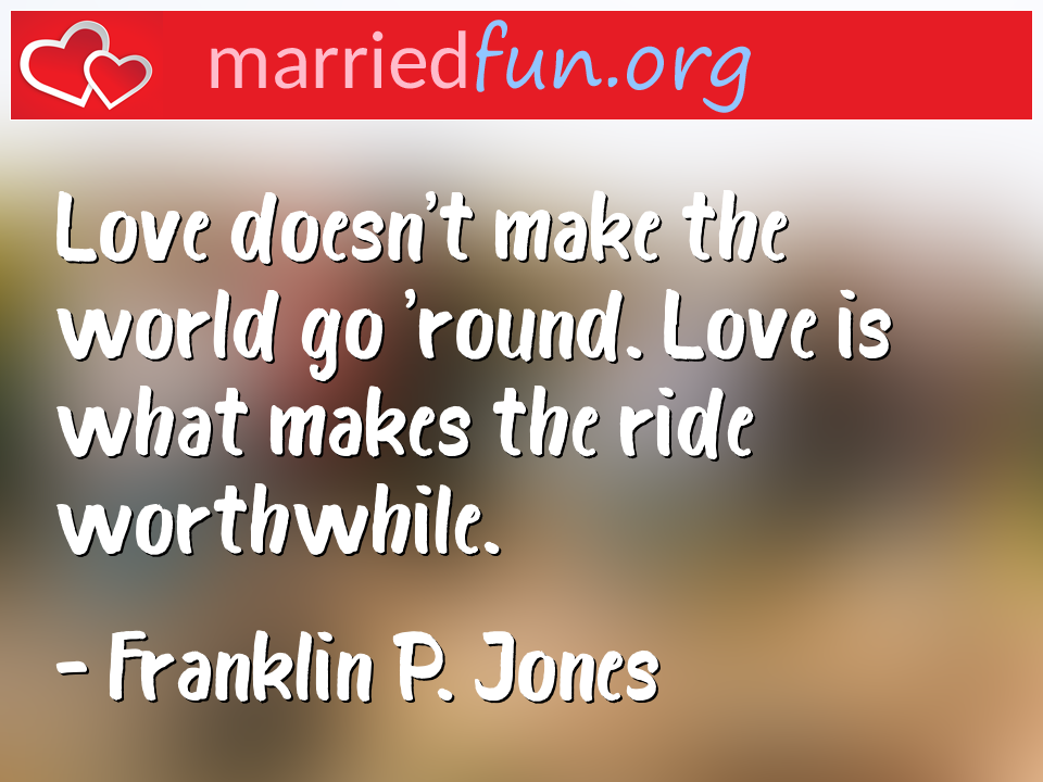 Franklin P. Jones Quote - Love doesn't make the world go 'round. Love is ...