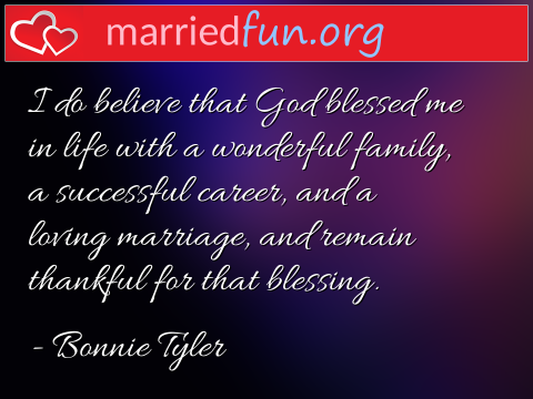 Marriage Quote by Bonnie Tyler - I do believe that God blessed me in ...