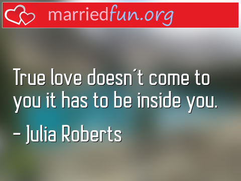 Love Quote by Julia Roberts - True love doesn't come to you it has to ...