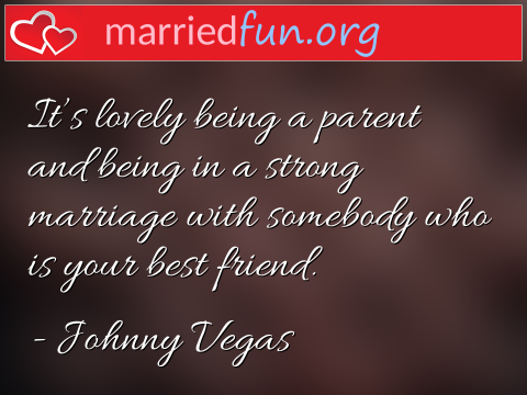 Marriage Quote by Johnny Vegas - It's lovely being a parent and being in ...
