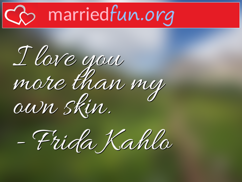 Love Quote by Frida Kahlo - I love you more than my own skin.