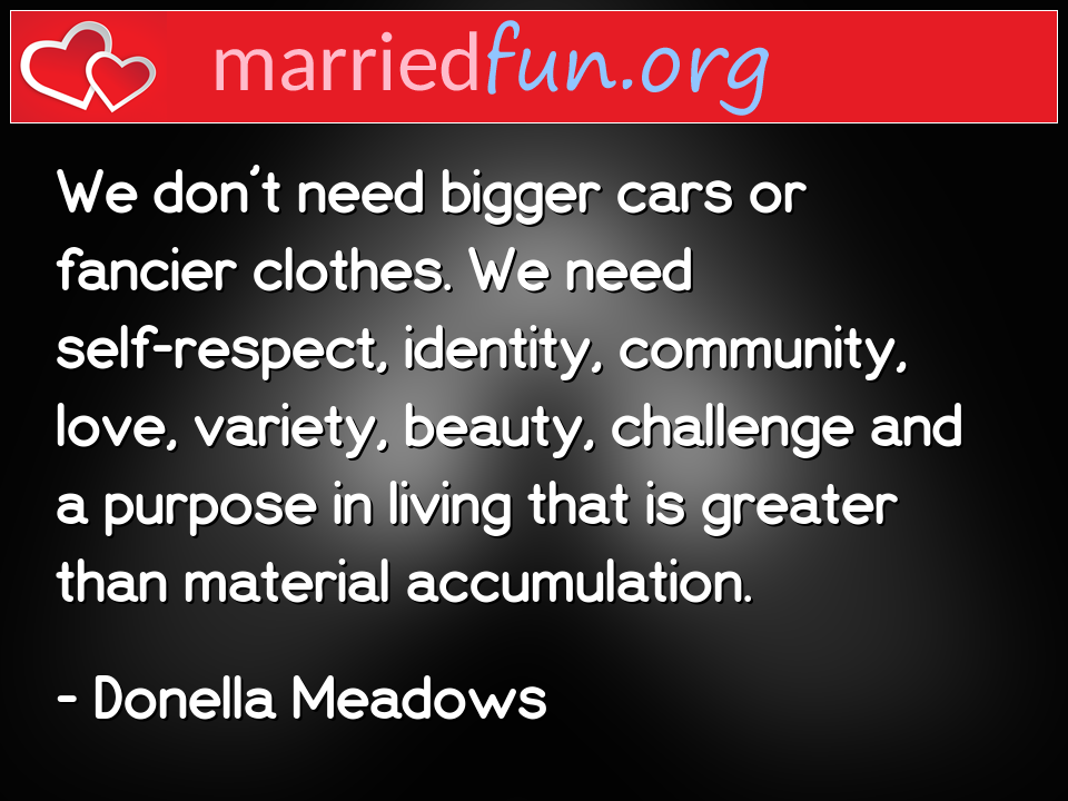 Donella Meadows Quote - We don't need bigger cars or fancier clothes. We ...