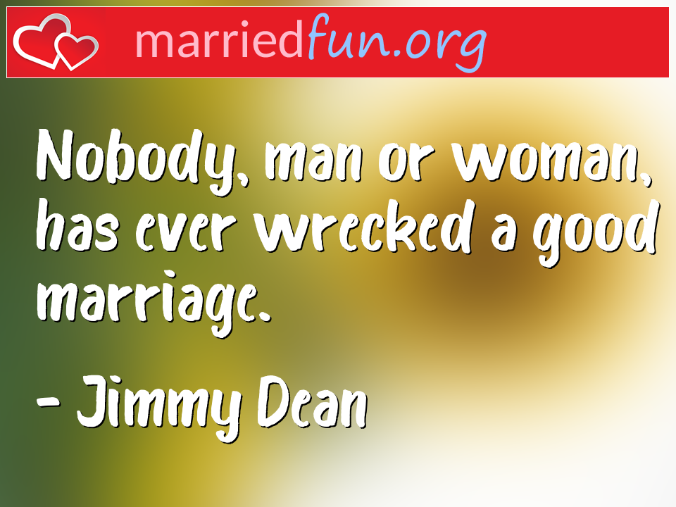 Jimmy Dean Quote - Nobody, man or woman, has ever wrecked a good ...