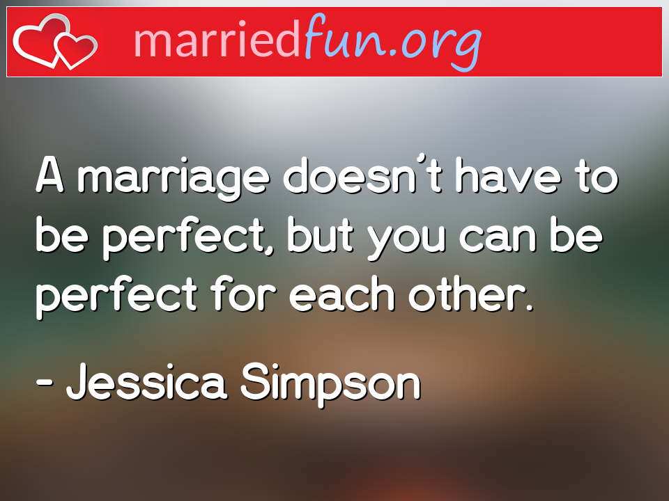 Jessica Simpson Quote - A marriage doesn't have to be perfect, but you ...