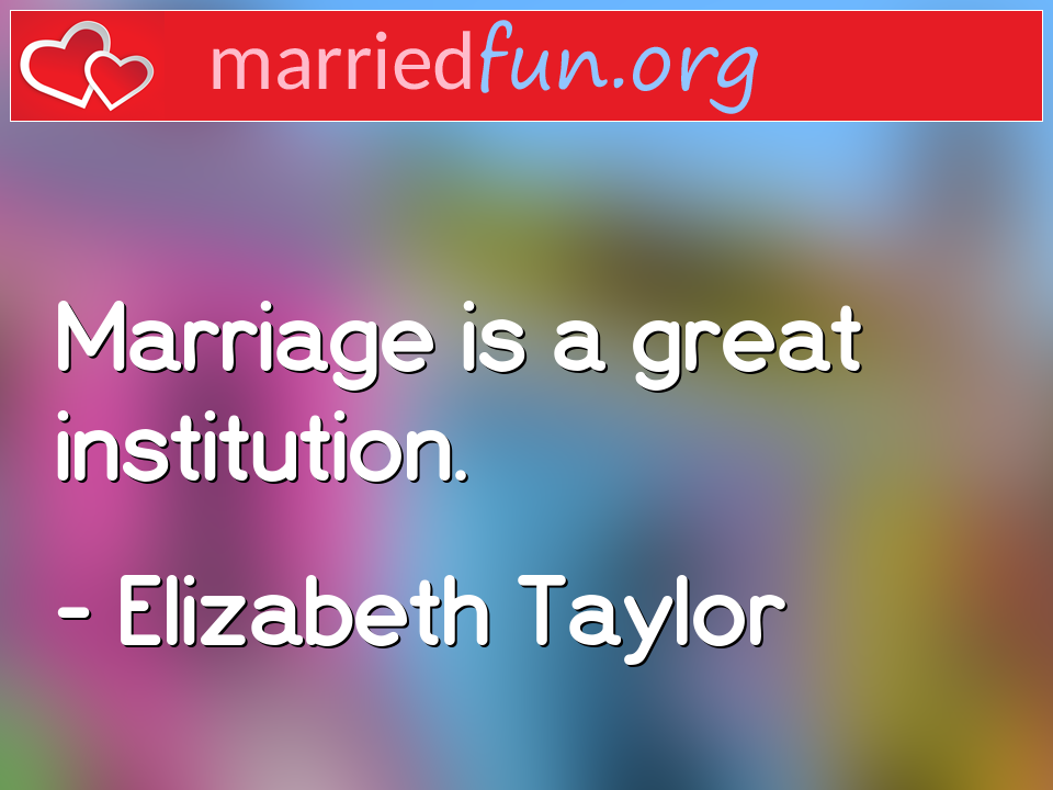 Elizabeth Taylor Quote - Marriage is a great institution.