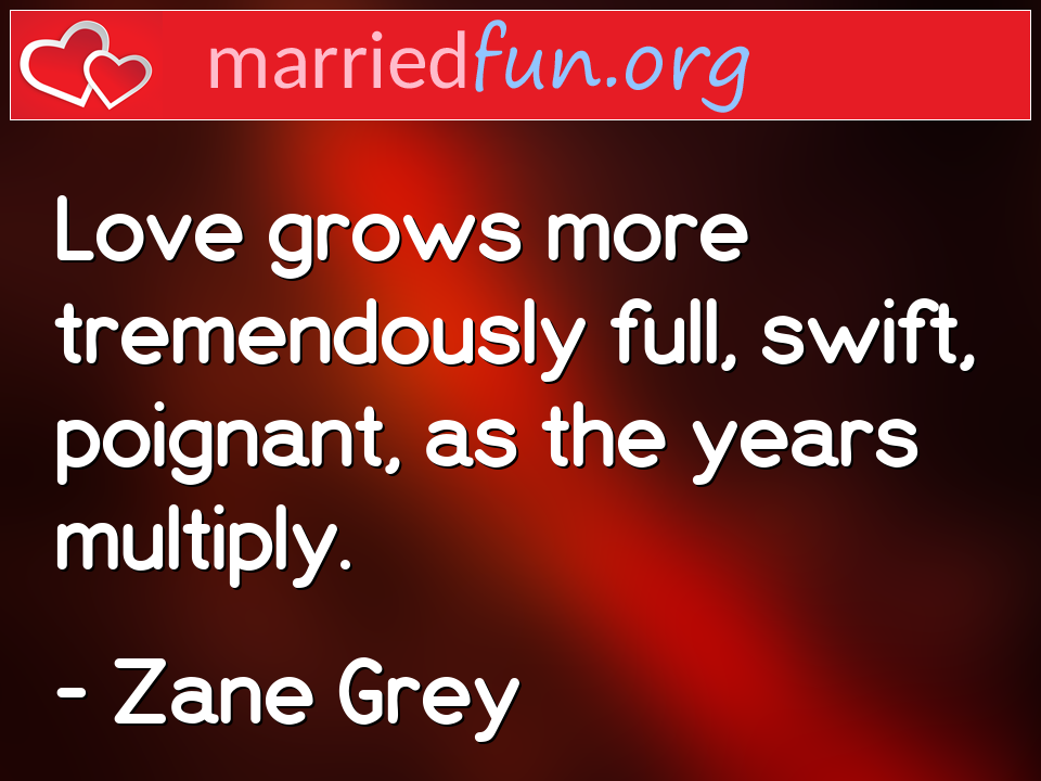 Zane Grey Quote - Love grows more tremendously full, swift, ...