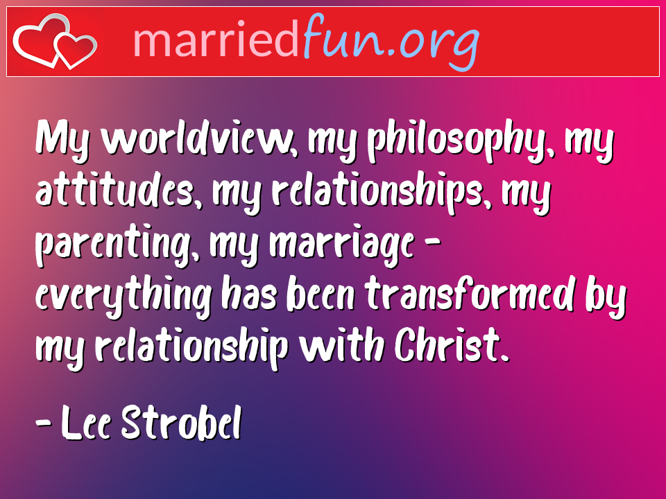 Lee Strobel Quote - My worldview, my philosophy, my attitudes, my ...