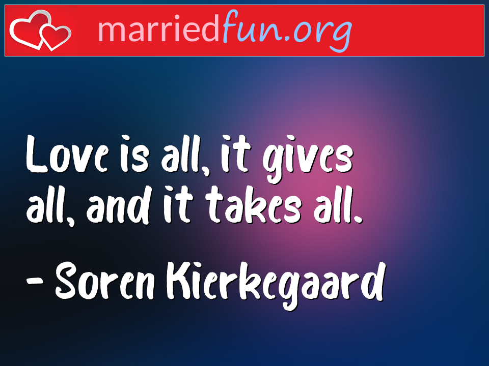 Soren Kierkegaard Quote - Love is all, it gives all, and it takes all.