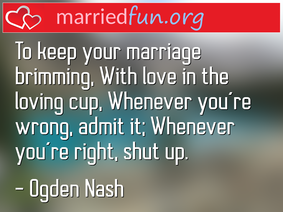 Ogden Nash Quote - To keep your marriage brimming, With love in the ...