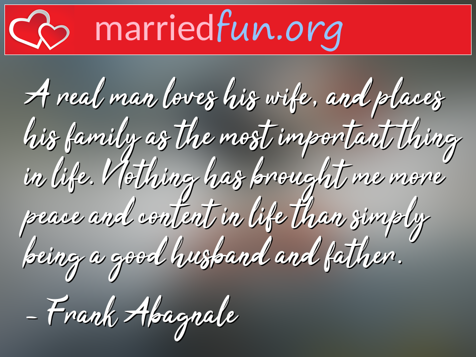 Frank Abagnale Quote - A real man loves his wife, and places his family ...