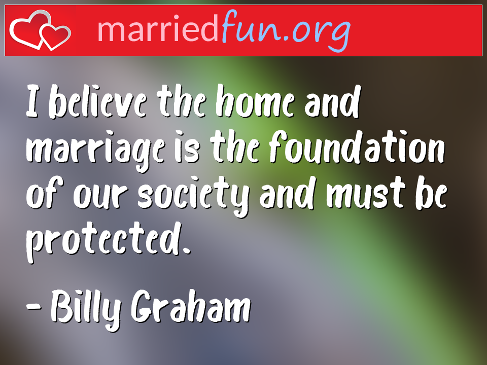 Billy Graham Quote - I believe the home and marriage is the foundation ...