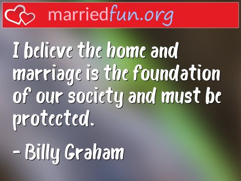 Marriage Quote by Billy Graham - I believe the home and marriage is the ...