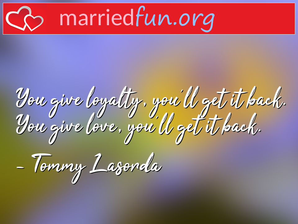 Tommy Lasorda Quote - You give loyalty, you'll get it back. You give ...