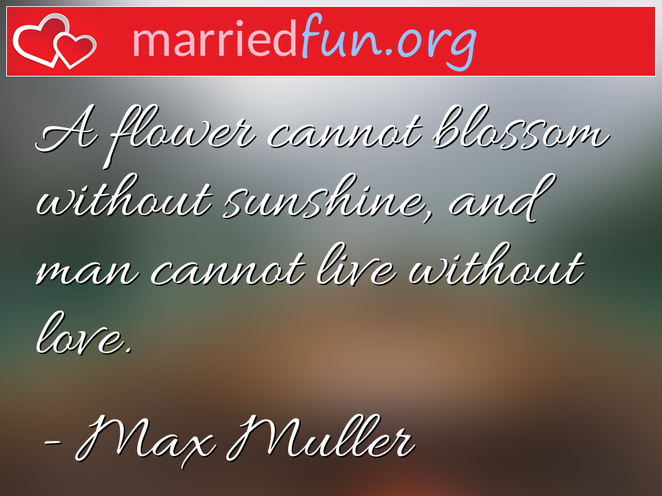 Max Muller Quote - A flower cannot blossom without sunshine, and man ...