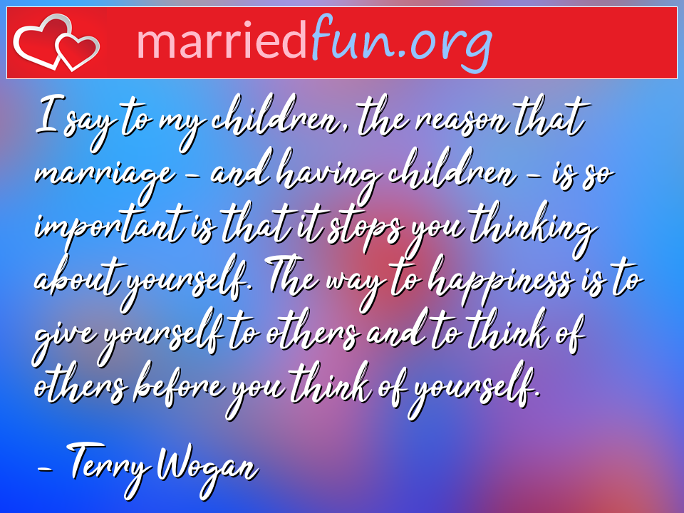 Terry Wogan Quote - I say to my children, the reason that marriage - ...