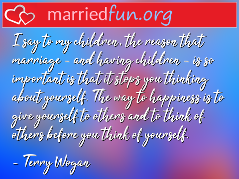 Marriage Quote by Terry Wogan - I say to my children, the reason that ...