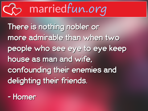 Marriage Quote by Homer - There is nothing nobler or more ...