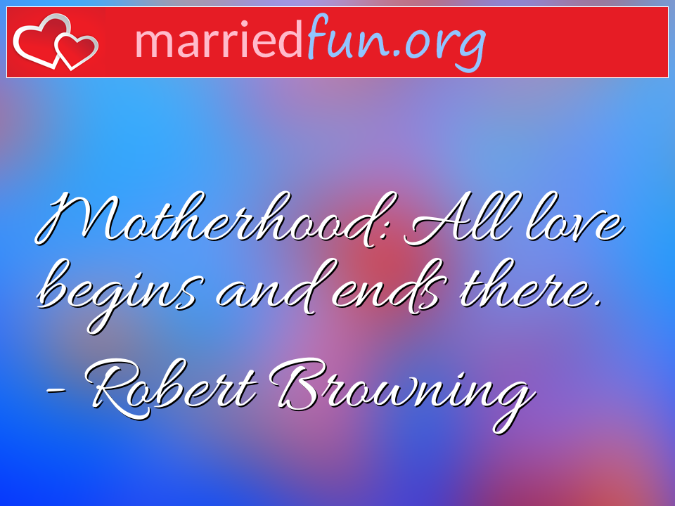 Robert Browning Quote - Motherhood: All love begins and ends there.