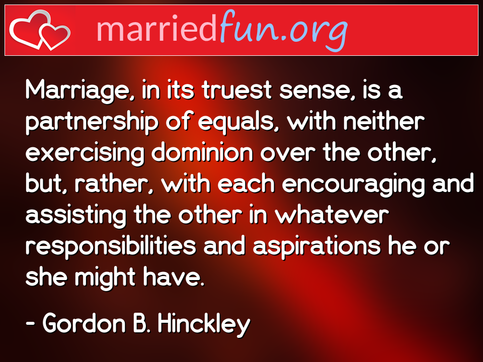 Gordon B. Hinckley Quote - Marriage, in its truest sense, is a partnership ...
