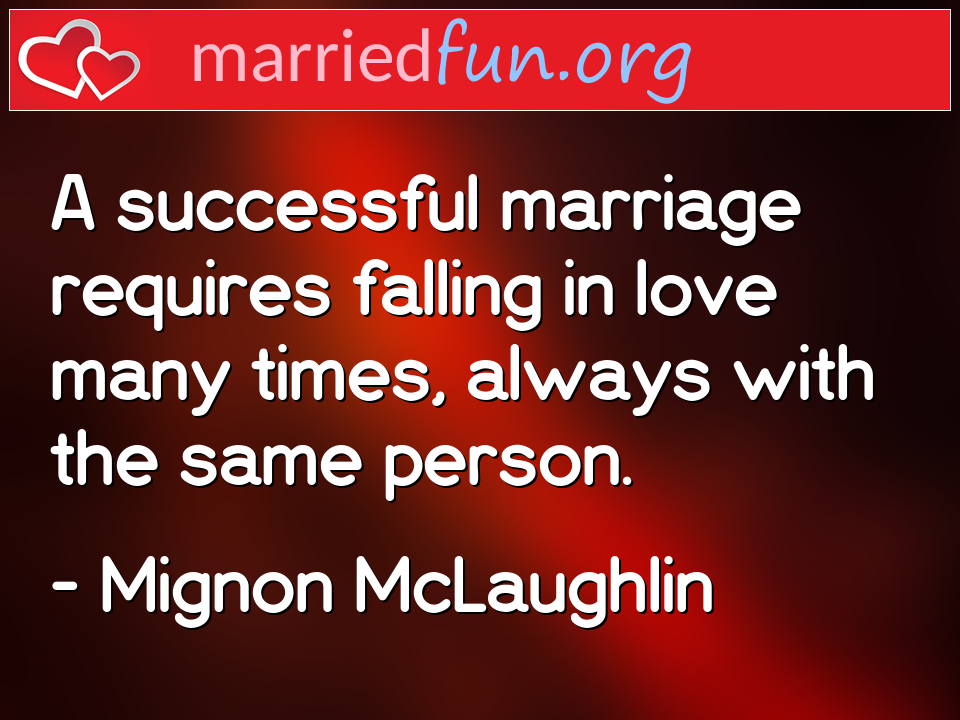 Mignon McLaughlin Quote - A successful marriage requires falling in love ...