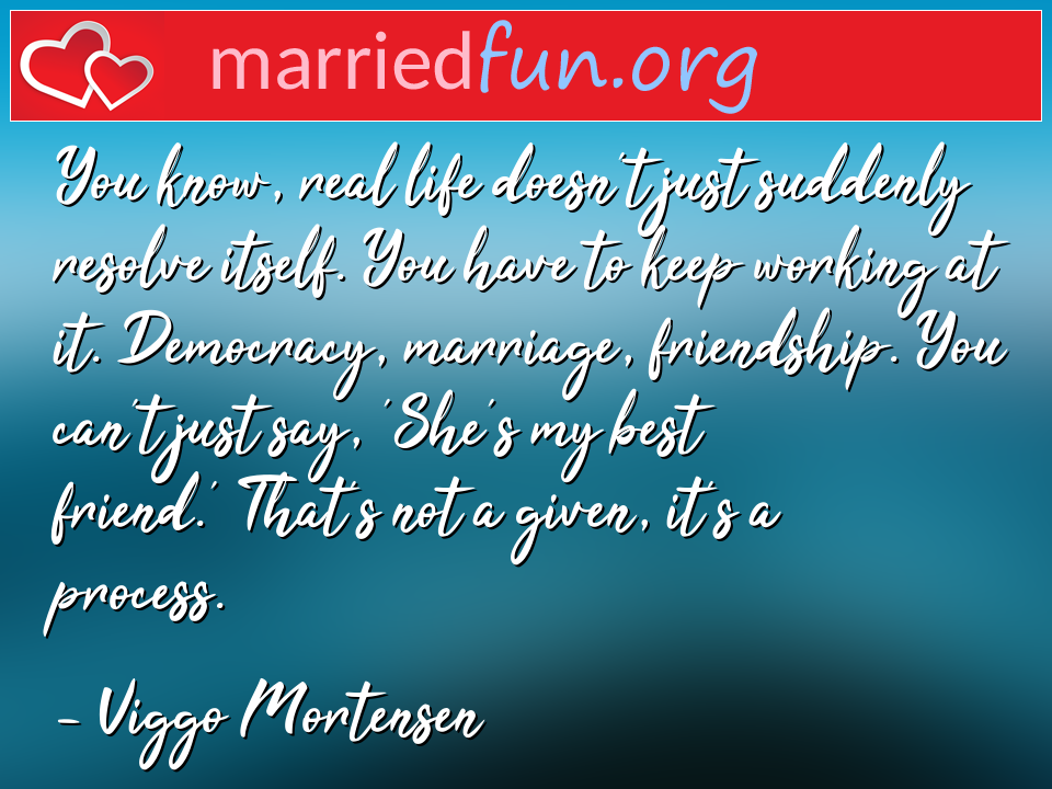 Viggo Mortensen Quote - You know, real life doesn't just suddenly resolve ...