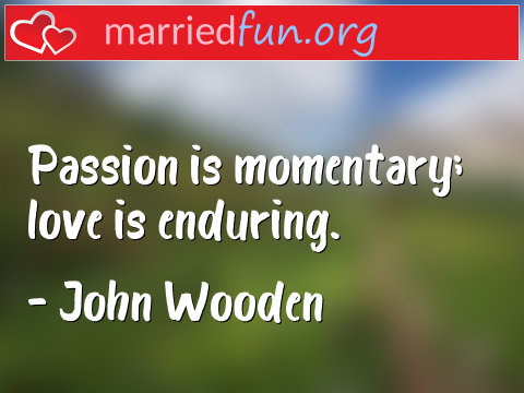 Love Quote by John Wooden - Passion is momentary; love is enduring.