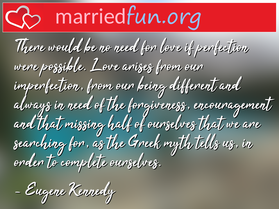 Eugene Kennedy Quote - There would be no need for love if perfection ...
