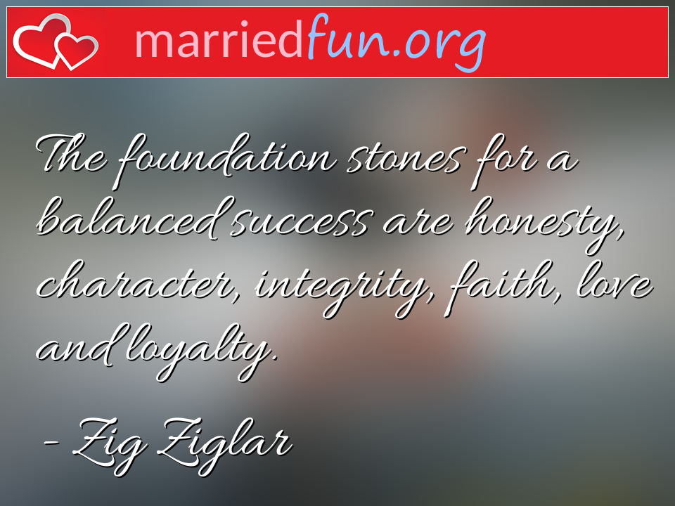 Zig Ziglar Quote - The foundation stones for a balanced success are ...